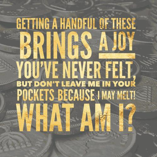 Getting a handful of these brings a joy you've never felt, but don't leave me in your pockets because I may melt! What am I?