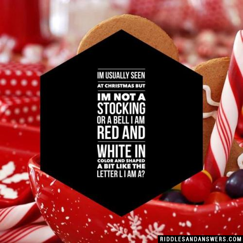 Im usually seen at Christmas But Im not a stocking or a bell I am red and white in color And shaped a bit like the letter L  I am a?