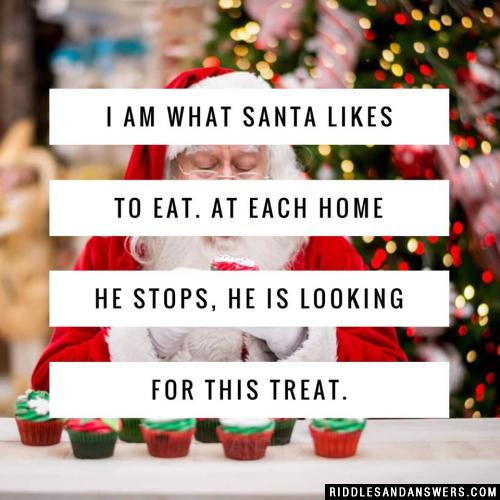 I am what Santa likes to eat. At each home he stops, he is looking for this treat.