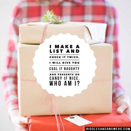 I make a list and check it twice. I will give you coal if naughty and presents or candy if nice. Who am I?