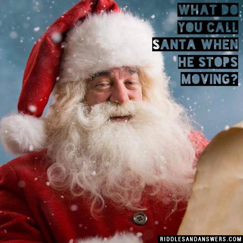 What do you call Santa when he stops moving?