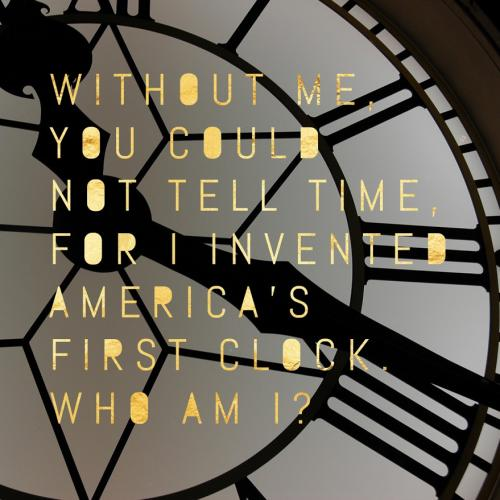 Without me, you could not tell time, for I invented America's first clock. Who am I?