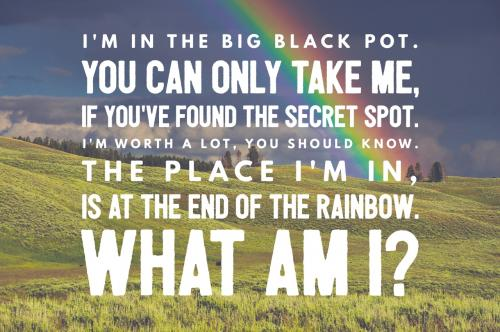 I'm in the big black pot. You can only take me, if you've found the secret spot. I'm worth a lot, you should know. The place I'm in, is at the end of the rainbow. What am I?