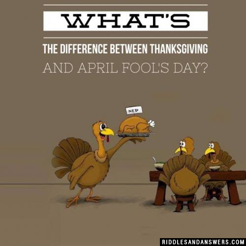 What's the difference between Thanksgiving and April Fool's Day?