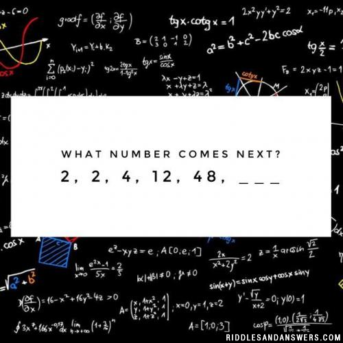 What number comes next?  2, 2, 4, 12, 48, ___