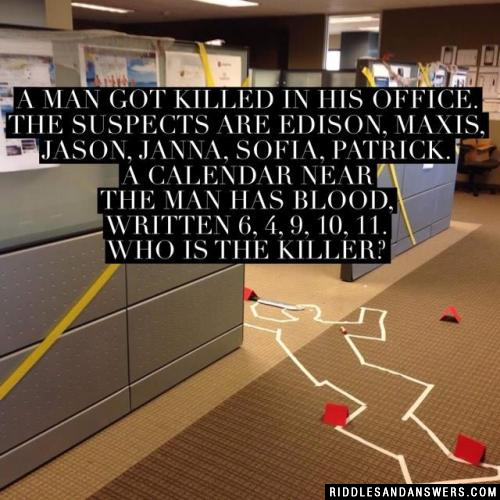 A man got killed in his office. The suspects are Edison, Maxis, Jason, Janna, Sofia, Patrick. A calendar near the man has blood, written 6, 4, 9, 10, 11. Who is the killer?