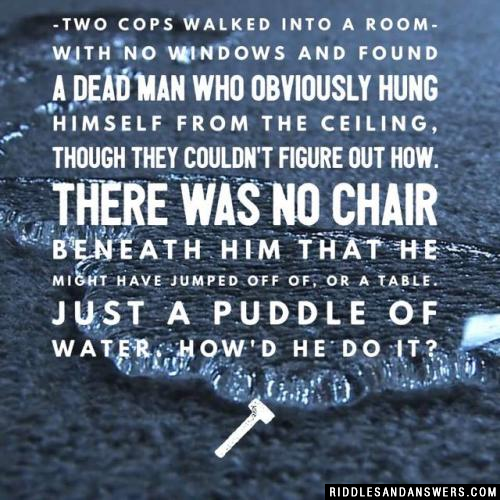 Two cops walked into a room with no windows and found a dead man who obviously hung himself from the ceiling, though they couldn't figure out how. There was no chair beneath him that he might have jumped off of, or a table. Just a puddle of water. How'd he do it?