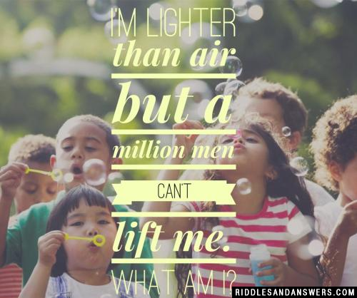 I'm lighter than air but a million men can't lift me. What am I?