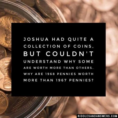 Joshua had quite a collection of coins, but couldn't understand why some are worth more than others. Why are 1968 pennies worth more than 1967 pennies?