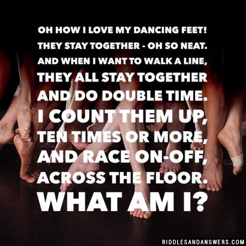 Oh how I love my dancing feet! They stay together - oh so neat. And when I want to walk a line, They all stay together and do double time. I count them up, ten times or more, And race on-off, across the floor. What am I?