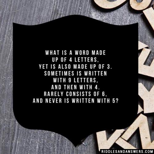 What is a word made up of 4 letters, yet is also made up of 3. Sometimes is written with 9 letters, and then with 4. Rarely consists of 6, and never is written with 5?