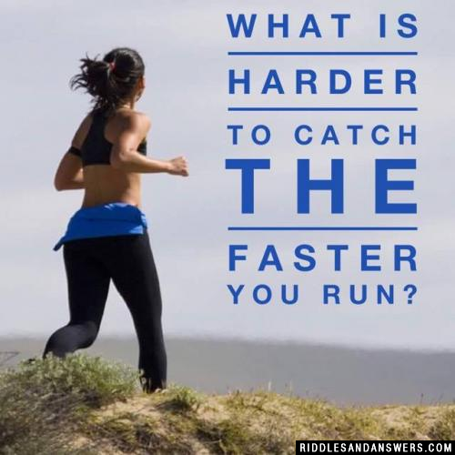 What is harder to catch the faster you run?