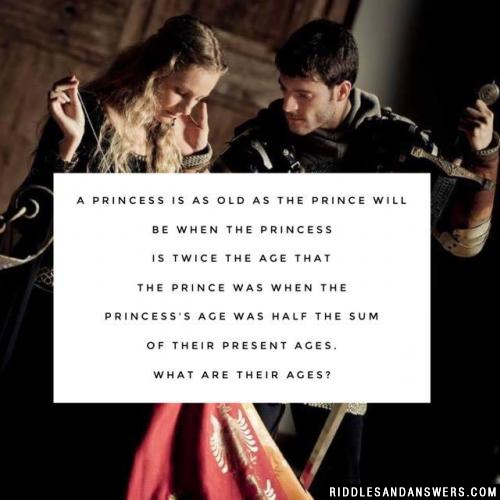 A princess is as old as the prince will be when the princess is twice the age that the prince was when the princess's age was half the sum of their present ages.  What are their ages?