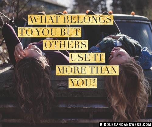 What belongs to you but others use it more than you?