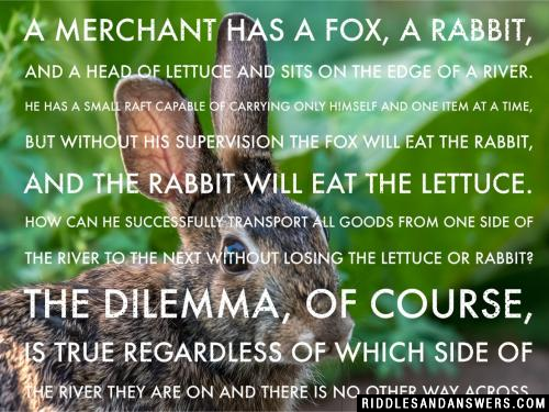 A merchant has a fox, a rabbit, and a head of lettuce and sits on the edge of a river. He has a small raft capable of carrying only himself and one item at a time, but without his supervision the fox will eat the rabbit, and the rabbit will eat the lettuce. How can he successfully transport all goods from one side of the river to the next without losing the lettuce or rabbit? The dilemma, of course, is true regardless of which side of the river they are on and there is no other way across.