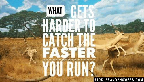 What gets harder to catch the faster you run?