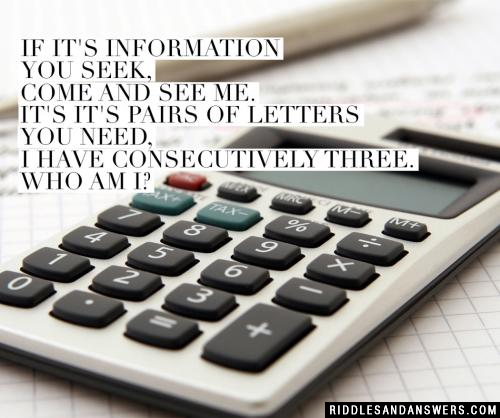If it's information you seek, come and see me. If it's pairs of letters you need, I have consecutively three.  Who am I?