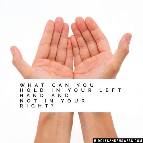 What can you hold in your left hand and not in your right?