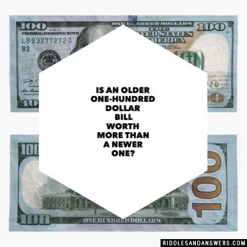 Is an older one-hundred dollar bill worth more than a newer one?
