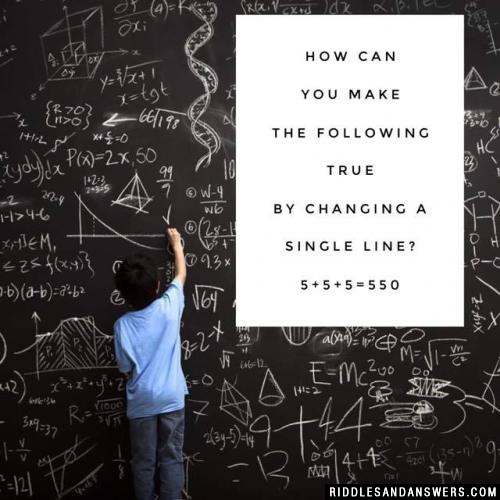 How can you make the following true by changing a single line? 5+5+5=550