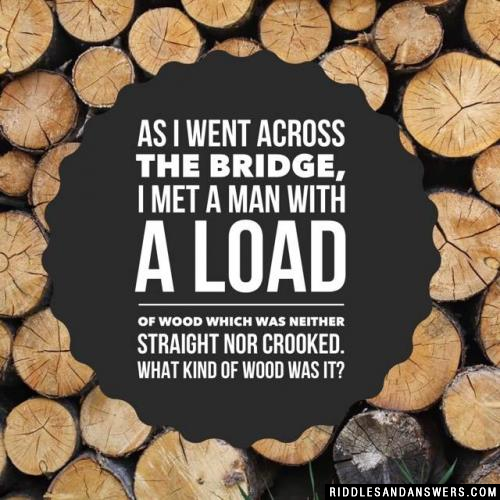 As I went across the bridge, I met a man with a load of wood which was neither straight nor crooked. What kind of wood was it?