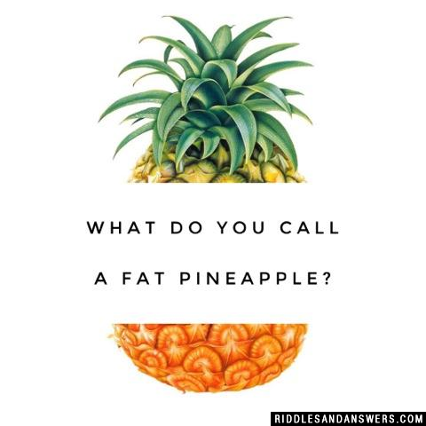 What do you call a fat pineapple?