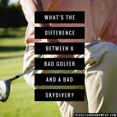 What's the difference between a bad golfer and a bad skydiver?