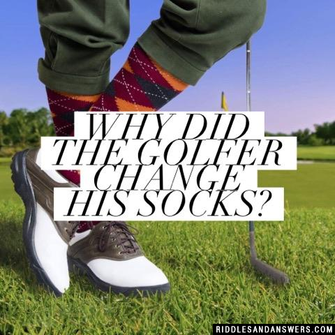 Why did the golfer change his socks?