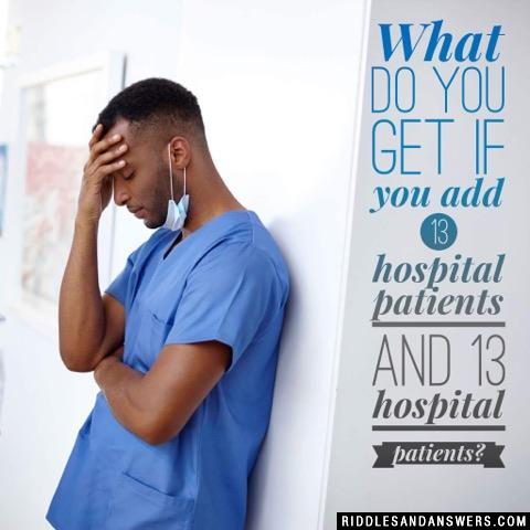 What do you get if you add 13 hospital patients and 13 hospital patients?