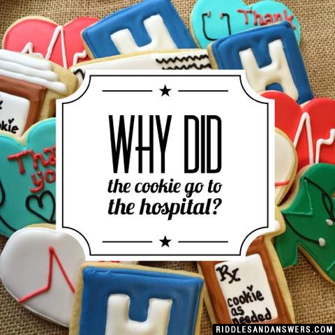 Why did the cookie go to the hospital?