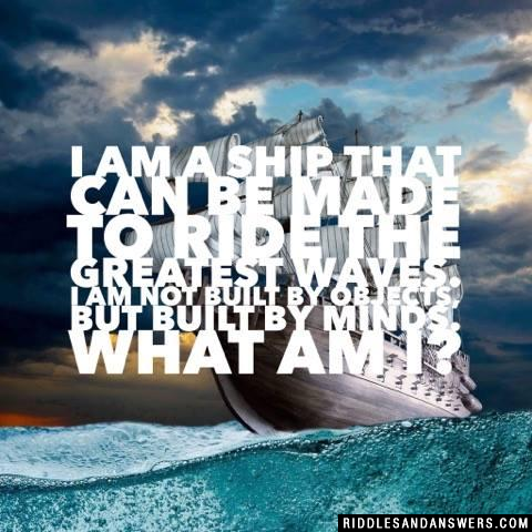 I am a ship that can be made to ride the greatest waves. I am not built by objects, but built by minds. What am I?