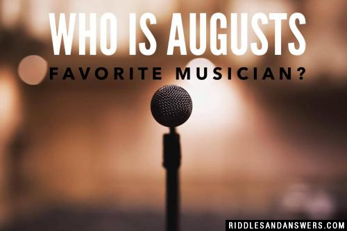 Who is Augusts favorite musician?