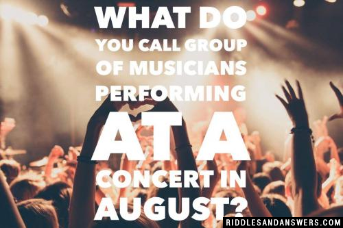 What do you call group of musicians performing at a concert in August?