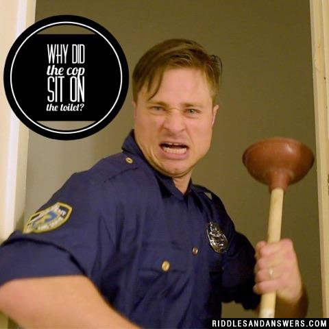 Why did the cop sit on the toilet?
