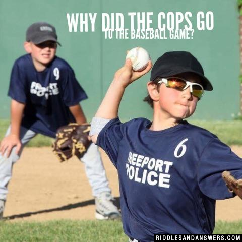 Why did the cops go to the baseball game?
