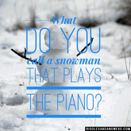 What do you call a snowman that plays the piano?
