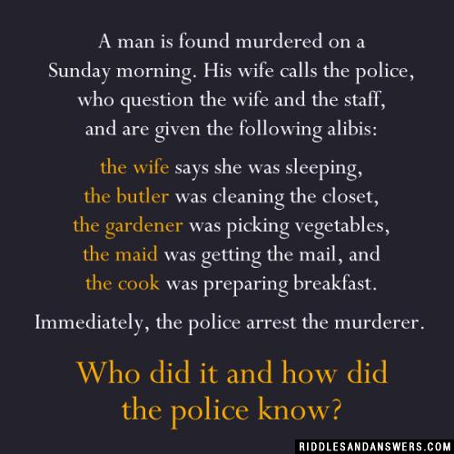 A man is found murdered on a Sunday morning. His wife calls the police, who question the wife and the staff, and are given the following alibis:   the wife says she was sleeping,  the butler was cleaning the closet,  the gardener was picking vegetables,  the maid was getting the mail, and  the cook was preparing breakfast.   Immediately, the police arrest the murderer.   Who did it and how did the police know?