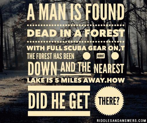 A man is found dead in a forest with full scuba gear on, the forest has been burnt down and the nearest lake is 5 miles away. How did he get there?