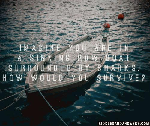 Imagine you are in a sinking row boat surrounded by sharks. How would you survive?