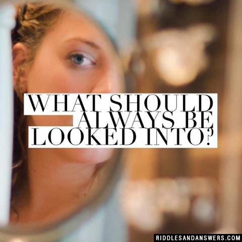 What should always be looked into?