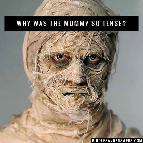Why was the mummy so tense?