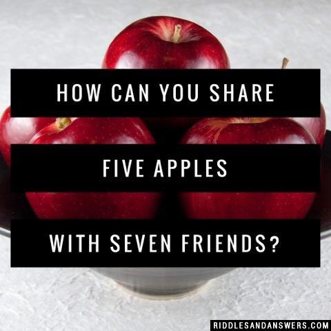 How can you share five apples with seven friends?