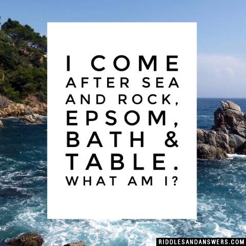 I come after sea and rock, epsom, bath & table. What am I?