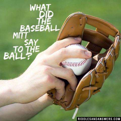 What did the baseball mitt say to the ball?