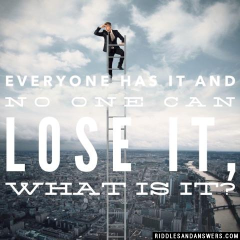 Everyone has it and no one can lose it, what is it?