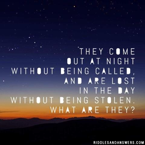 They come out at night without being called, and are lost in the day without being stolen. What are they?