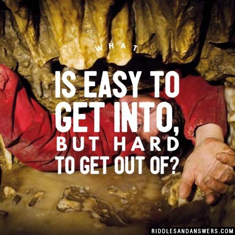 What is easy to get into, but hard to get out of?