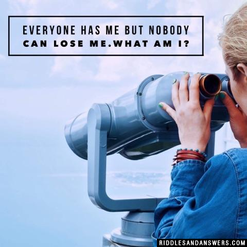 Everyone has me but nobody can lose me.What am I?
