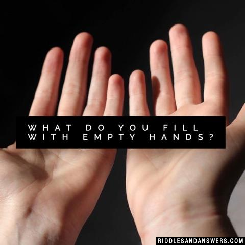 What do you fill with empty hands?