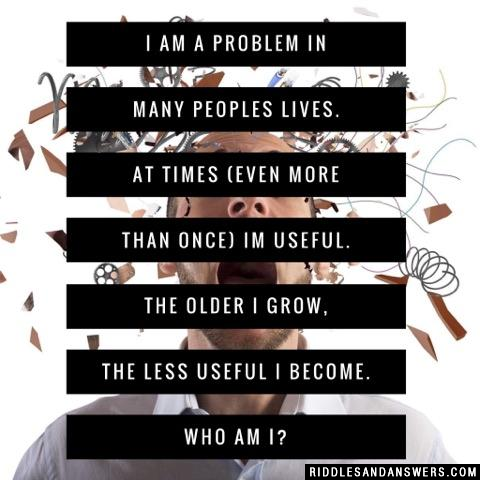 I am a problem in many peoples lives. At times (even more than once) Im useful. The older I grow, the less useful I become. Who am I?